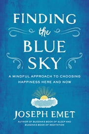 Finding the Blue Sky - A Mindful Approach to Choosing Happiness Here and Now ebook by Joseph Emet