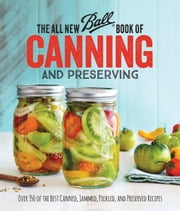 The All New Ball Book Of Canning And Preserving - Over 200 of the Best Canned, Jammed, Pickled, and Preserved Recipes ebook by Jarden Home Brands