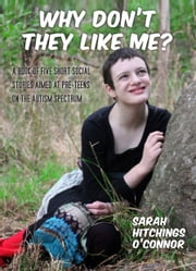 Why Don't They Like Me? - A Book of Five Short Social Stories Aimed at Pre-teens ebook by Sarah Hitchings O'Connor