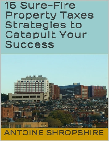 15 Sure Fire Property Taxes Strategies to Catapult Your Success ebook by Antoine Shropshire