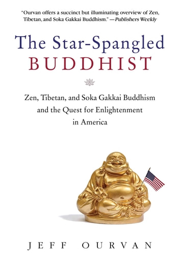 The Star Spangled Buddhist - Zen, Tibetan, and Soka Gakkai Buddhism and the Quest for Enlightenment in America ebook by Jeffrey Ourvan