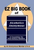 EZ Big Book of Alcoholics Anonymous ebook by A Member of AA
