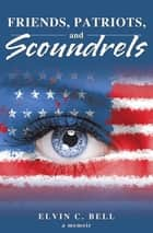 Friends, Patriots, and Scoundrels - A Memoir ebook by Elvin C. Bell