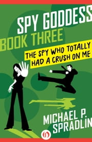 The Spy Who Totally Had a Crush on Me ebook by Michael  P. Spradlin