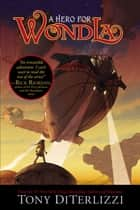 A Hero for WondLa ebook by Tony DiTerlizzi, Tony DiTerlizzi