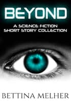 BEYOND - A Science Fiction Short Story Collection ebook by Bettina Melher