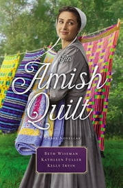 An Amish Quilt - Patchwork Perfect, A Bid for Love, A Midwife's Dream ebook by Kelly Irvin, Beth Wiseman, Kathleen Fuller