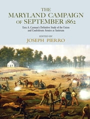 The Maryland Campaign of September 1862 - Ezra A. Carman's Definitive Study of the Union and Confederate Armies at Antietam ebook by Joseph Pierro