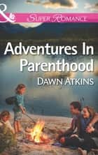 Adventures In Parenthood (Mills & Boon Superromance) ebook by Dawn Atkins