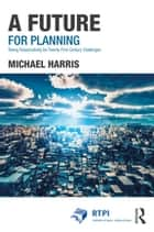 A Future for Planning - Taking Responsibility for Twenty-First Century Challenges eBook by Michael Harris