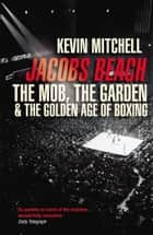 Jacobs Beach - The Mob, the Garden, and the Golden Age of Boxing ebook by Kevin Mitchell