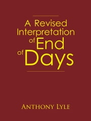 A Revised Interpretation of End of Days ebook by Anthony Lyle