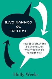 Failure to Communicate - How Conversations Go Wrong and What You Can Do to Right Them ebook by Holly Weeks