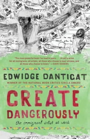 Create Dangerously - The Immigrant Artist at Work ebook by Edwidge Danticat