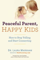 Peaceful Parent, Happy Kids - How to Stop Yelling and Start Connecting ebook by Laura Markham