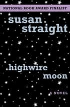 Highwire Moon - A Novel ebook by Susan Straight