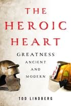 The Heroic Heart - Greatness Ancient and Modern ebook by Tod Lindberg
