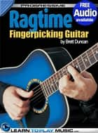 Ragtime Fingerstyle Guitar Lessons - Teach Yourself How to Play Guitar (Free Audio Available) ebook by LearnToPlayMusic.com, Brett Duncan