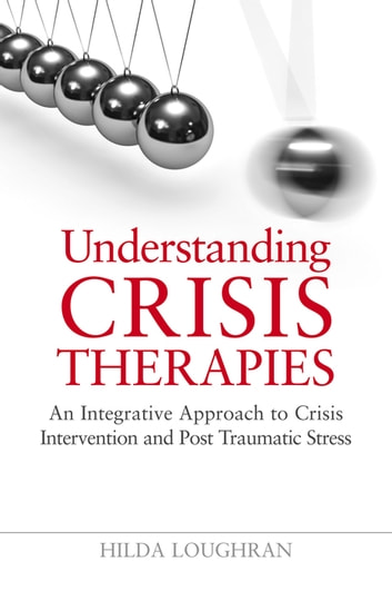 Understanding Crisis Therapies - An Integrative Approach to Crisis Intervention and Post Traumatic Stress ebook by Hilda Loughran