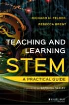 Teaching and Learning STEM - A Practical Guide ebook by Richard M. Felder, Rebecca Brent
