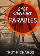 Twenty-First Century Parables ebook by Troy Richards