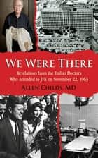 We Were There - Revelations from the Dallas Doctors Who Attended to JFK on November 22, 1963 ebook by Allen Childs