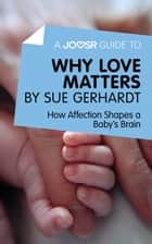 A Joosr Guide to… Why Love Matters by Sue Gerhardt: How Affection Shapes a Baby's Brain ebook by Joosr