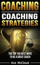 Coaching: Coaching Strategies: The Top 100 Best Ways To Be A Great Coach ebook by Ace McCloud