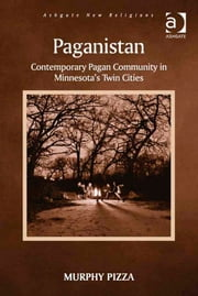 Paganistan - Contemporary Pagan Community in Minnesota's Twin Cities ebook by Dr Murphy Pizza,Dr George D Chryssides,Professor James R Lewis