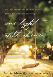 One Light Still Shines - My Life Beyond the Shadow of the Amish Schoolhouse Shooting ebook by Marie Monville,Cindy Lambert