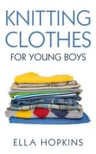 Knitting Clothes for Young Boys ebook by Ella Hopkins