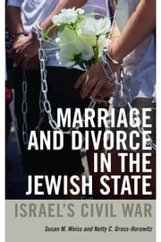 Marriage and Divorce in the Jewish State - Israel's Civil War ebook by Susan M. Weiss,Netty C. Gross-Horowitz
