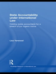 State Accountability under International Law - Holding States Accountable for a Breach of Jus Cogens Norms ebook by Lisa Yarwood