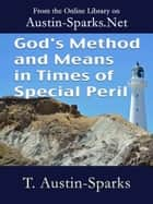 God's Method and Means in Times of Special Peril ebook by T. Austin-Sparks