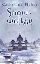 Snow-walker ebook by Catherine Fisher