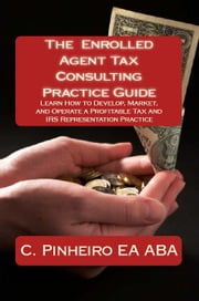 The Enrolled Agent Tax Consulting Practice Guide: Learn How to Develop, Market, and Operate a Profitable Tax and IRS Representation Practice ebook by Kobo.Web.Store.Products.Fields.ContributorFieldViewModel