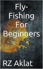 Fly-Fishing For Beginners ebook by RZ Aklat