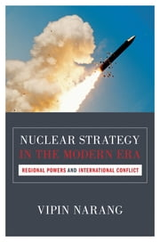 Nuclear Strategy in the Modern Era - Regional Powers and International Conflict ebook by Vipin Narang