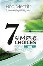 7 Simple Choices for a Better Tomorrow ebook by Bob Merritt