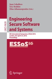 Engineering Secure Software and Systems - 8th International Symposium, ESSoS 2016, London, UK, April 6-8, 2016. Proceedings ebook by Juan Caballero,Eric Bodden,Elias Athanasopoulos