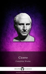 Complete Works of Cicero (Delphi Classics) ebook by Cicero, Delphi Classics
