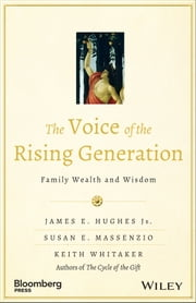 The Voice of the Rising Generation - Family Wealth and Wisdom ebook by James E. Hughes Jr.,Susan E. Massenzio,Keith Whitaker