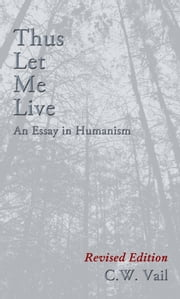 Thus Let Me Live - An Essay in Humanism ebook by C. W. Vail