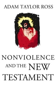 Nonviolence and the New Testament ebook by Adam Taylor Ross