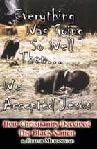 Everything Was Going So Well..., Then We Found Jesus: How Christianity Deceived The Black Nation ebook by Elijah Muhammad