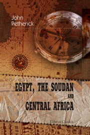 Egypt, the Soudan and Central Africa. - With Explorations from Khartoum on the White Nile to the Regions of the Equator. ebook by John Petherick