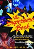 The Superhero Book - The Ultimate Encyclopedia of Comic-Book Icons and Hollywood Heroes ebook by Gina Misiroglu