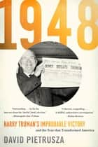1948 - Harry Truman's Improbable Victory and the Year That Transformed America ebook by David Pietrusza
