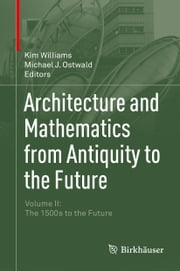 Architecture and Mathematics from Antiquity to the Future - Volume II: The 1500s to the Future ebook by Kim Williams,Michael J. Ostwald