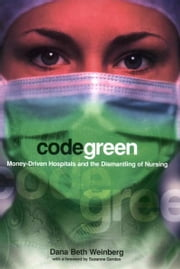 Code Green - Money-Driven Hospitals and the Dismantling of Nursing ebook by Dana Beth Weinberg,Suzanne Gordon
